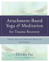 Omslag - Attachment-based Yoga & Meditation for Trauma Recovery Simple, Safe, and Effective Practices for Therapy