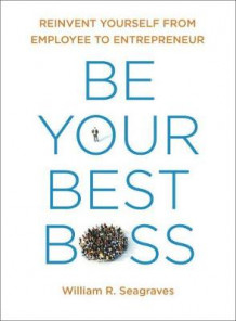 Be Your Best Boss: Reinvent Yourself From Employee To Entrepreneur av William R. Seagraves (Heftet)