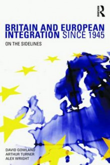 Britain and European Integration Since 1945 av David Gowland, Alex Wright og Arthur Turner (Innbundet)