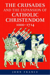 The Crusades and the Expansion of Catholic Christendom, 1000-1714 av John France (Heftet)