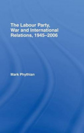 The Labour Party, War and International Relations, 1945-2006 av Mark Phythian (Innbundet)