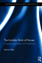 The Invisible Work of Nurses av Davina Allen (Innbundet)