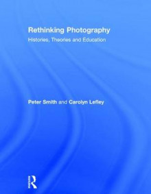 Rethinking Photography av Peter Smith og Carolyn Lefley (Innbundet)