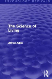 The Science of Living (Psychology Revivals) av Alfred Adler (Innbundet)
