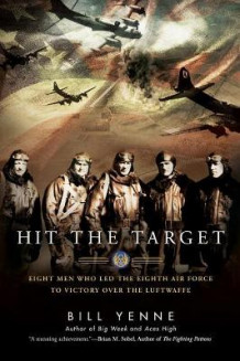 Hit The Target: Eight Men Who Led The Eighth Air Force To Victory Over The Luftwaffe av Bill Yenne (Heftet)