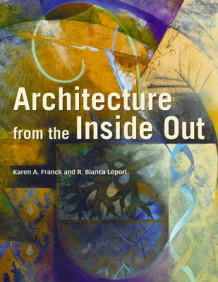 Architecture from the Inside Out av Karen A. Franck og R. Bianca Lepori (Innbundet)