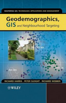 Geodemographics, GIS and Neighbourhood Targeting av Richard Harris, Peter Sleight og Richard Webber (Heftet)
