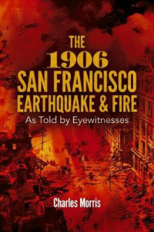 The 1906 San Francisco Earthquake and Fire: As Told by Eyewitnesses av Charles Morris (Heftet)