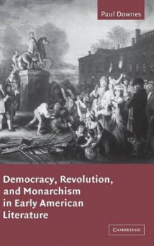 Democracy, Revolution, and Monarchism in Early American Literature av Paul Downes (Innbundet)
