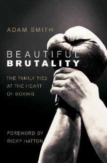 Beautiful Brutality: The Family Ties at the Heart of Boxing av Adam Smith (Heftet)