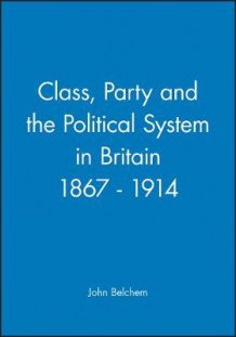 Class, Party and the Political System in Britain, 1867-1914 av John Belchem (Heftet)
