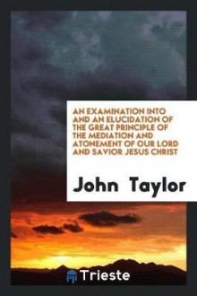 An Examination Into and an Elucidation of the Great Principle of the Mediation and Atonement of Our Lord and Savior Jesus Christ av John Taylor (Heftet)