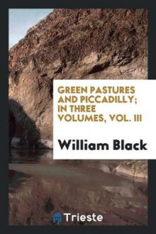 Green Pastures and Piccadilly; In Three Volumes, Vol. III av William Black (Heftet)