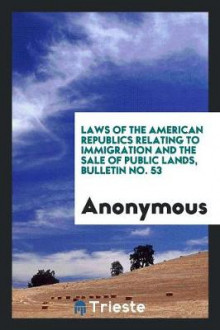 Laws of the American Republics Relating to Immigration and the Sale of Public Lands, Bulletin No. 53 av Anonymous (Heftet)
