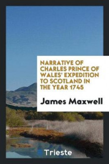 Narrative of Charles Prince of Wales' Expedition to Scotland in the Year 1745 av James Maxwell (Heftet)