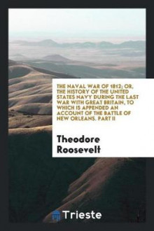 The Naval War of 1812; Or, the History of the United States Navy During the Last War with Great Britain, to Which Is Appended an Account of the Battle of New Orleans. Part II av Theodore Roosevelt (Heftet)