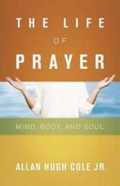 The Life of Prayer av Allan Hugh Cole Jr. (Heftet)