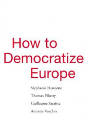 How to Democratize Europe av Stephanie Hennette, Thomas Piketty, Guillaume Sacriste og Antoine Vauchez (Innbundet)