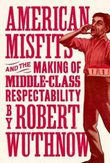 American Misfits and the Making of Middle-Class Respectability av Robert Wuthnow (Innbundet)