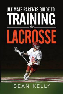 Ultimate Parents Guide to Training for Lacrosse av Sean Kelly (Heftet)