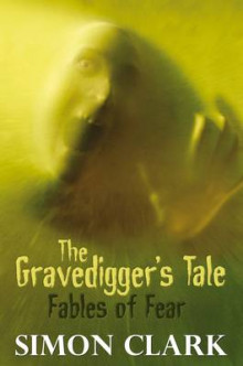 The Gravedigger's Tale: Fables of Fear av Simon P. Clark (Innbundet)