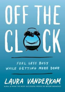 Off The Clock: Feel Less Busy While Getting More Done av Laura Vanderkam (Innbundet)
