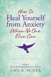 How to Heal Yourself from Anxiety When No One Else Can av Amy B. Scher (Heftet)