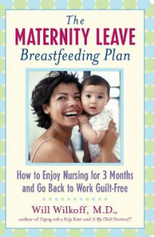 The Maternity Leave Breastfeeding Plan: How to Enjoy Nursing for Three Months and Go Back to Work Guilt Free av William G. Wilkoff (Heftet)