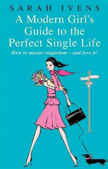 A Modern Girl's Guide To The Perfect Single Life av Sarah Ivens (Heftet)