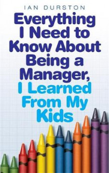 Everything I Need To Know About Being A Manager, I Learned From My Kids av Ian Durston (Heftet)