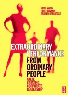 Extraordinary Performance from Ordinary People av Keith Ward, Cliff Bowman og Andrew Kakabadse (Heftet)