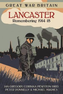 Great War Britain Lancaster: Remembering 1914-18 av Ian Gregory, Corinna Peniston-Bird, Peter Donnelly og Michael Hughes (Heftet)
