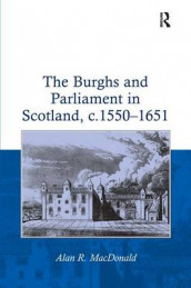 The Burghs and Parliament in Scotland, c. 1550-1651 av Alan R. MacDonald (Innbundet)