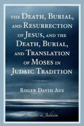 The Death, Burial, and Resurrection of Jesus and the Death, Burial, and Translation of Moses in Judaic Tradition av Roger David Aus (Heftet)