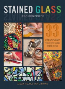 Stained Glass for Beginners: 33 Contemporary Projects Using Copper Foil av Jacqui Holmes og Gail Brown (Heftet)