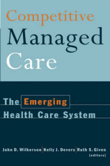 Competitive Managed Care av John D. Wilkerson, Kelly J. Devers og Ruth S. Given (Innbundet)