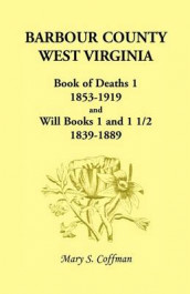 Barbour County, West Virginia, Book of Deaths 1, 1853-1919 and Will Books 1 and 1 1/2, 1839-1889 av Mary Stemple Coffman (Heftet)