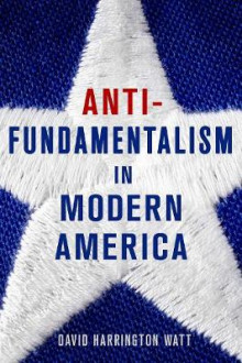 Antifundamentalism in Modern America av David Harrington Watt (Innbundet)