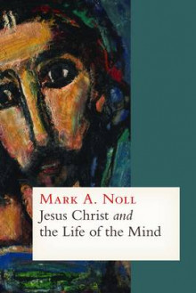 Jesus Christ and the Life of the Mind av Mark A. Noll (Innbundet)