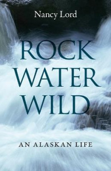 Rock, Water, Wild av Nancy Lord (Heftet)