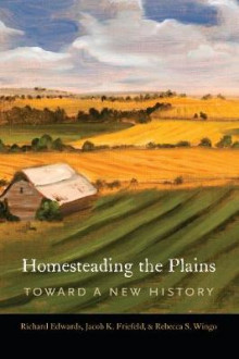 Homesteading the Plains av Richard Edwards, Jacob K. Friefeld og Rebecca S. Wingo (Innbundet)