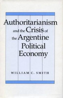 Authoritarianism and the Crisis of the Argentine Political Economy av William C. Smith (Heftet)