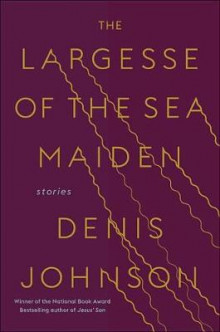 The Largesse of the Sea Maiden av Denis Johnson (Innbundet)