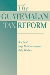 The Guatemalan Tax Reform av Roy Bahl, George Martinez-Vazquez og Sally Wallace (Heftet)