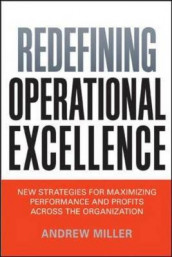 Redefining Operational Excellence: New Strategies for Maximizing Performance and Profits Across the Organization av Andrew Miller (Innbundet)