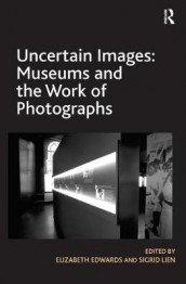 Uncertain Images: Museums and the Work of Photographs av Elizabeth Edwards og Sigrid Lien (Heftet)
