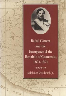 Rafael Carrera and the Emergence of the Republic of Guatemala, 1821-1871 av Ralph Woodward (Heftet)