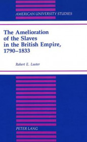 The Amelioration of the Slaves in the British Empire, 1790-1833 av Robert E Luster (Innbundet)