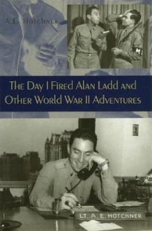 The Day I Fired Alan Ladd and Other World War II Adventures av A. E. Hotchner (Innbundet)