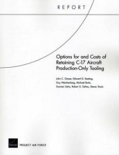 Options for and Costs of Retaining C-17 Aircraft Production-Only Tooling av Michael Boito, Robert DeFeo, John C. Graser, Edward Keating, Soumen Saha, Steven Strain og Guy Weichenberg (Heftet)